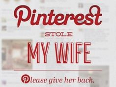 Pinterest stole my wife ~ I'm very sure my husband feels this way !! :)
