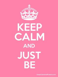Keep Calm and JUST BE.