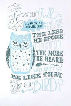 A Wise Old Owl Lived In An Oak. The More He Saw, The Less He Spoke. The Less He Spoke, The More He Heard, Why Can't We Be Like That Wise Old Bird?