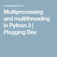 Multiprocessing and multithreading in Python 3   Plogging Dev
