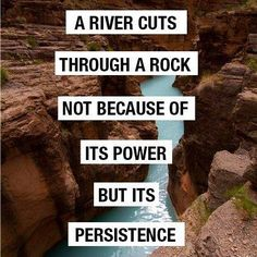 """A river runs through a rock, not because of its power but its persistence."" - Jim Watkins <-- think PERSEVERANCE!!"