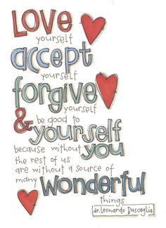 Love yourself, accept yourself, forgive yourself. Dr. Leonardo Buscaglia.