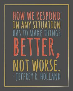 """<3 """"HOW WE RESPOND in any situation has to make things BETTER, not worse."""" ~ Jeffrey R. Holland"""