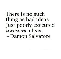 There is no such thing as bad ideas. Just poorly executed awesome ideas. - Damon Salvatore #TVD