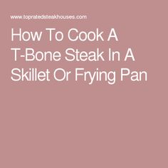 How To Cook A T-Bone Steak In A Skillet Or Frying Pan