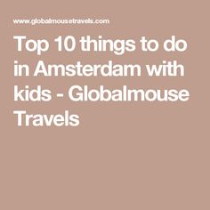 Top 10 things to do in Amsterdam with kids - Globalmouse Travels