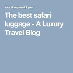 The best safari luggage - A Luxury Travel Blog