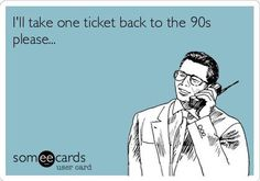I would go back to the 90s in a heartbeat
