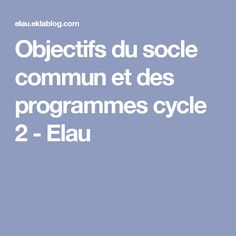 Objectifs du socle commun et des programmes cycle 2 - Elau