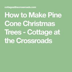 How to Make Pine Cone Christmas Trees - Cottage at the Crossroads