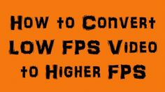 How to Convert Low FPS Videos to Higher FPS
