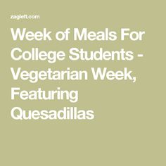 Week of Meals For College Students - Vegetarian Week, Featuring Quesadillas