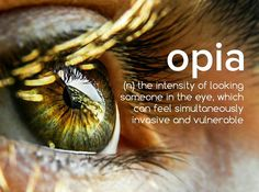 opia (noun) the intensity of looking someone in the eye, which can feel simultaneously invasive and vulnerable.
