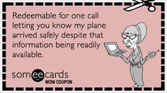 Mom Coupon: Redeemable for one call letting you know my plane arrived safely despite that information being readily available.