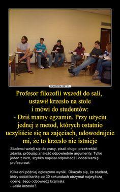 Profesor filozofii wszedł do sali, ustawił krzesło na stole i mówi do studentów: - Dziś mamy egzamin. Przy użyciu jednej z metod, których ostatnio uczyliście się na zajęciach, udowodnijcie mi, że to krzesło nie istnieje Wtf Funny, Hilarious, Funny Lyrics, Funny Mems, Sarcastic Humor, Best Memes, True Stories, Everything And Nothing, Haha