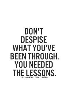 If you have learned the lessons...you are a better person because of the lessons learned. <3 :)