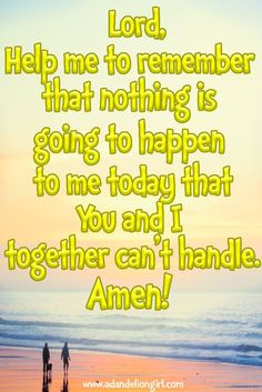 A Morning Prayer: Lord help me to remember that nothing is going to happen to me today that You & I together can't handle. Amen! Lots of Inspirational Quotes, Children's Quotes and Beautiful Sayings! All mixed in with beautiful scenes of sunsets, sunrises and of the ocean! I hope you enjoy our site!  http://www.adandeliongirl.com/#!inspirational-thoughts/c1vi9