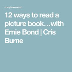 12 ways to read a picture book…with Ernie Bond | Cris Burne