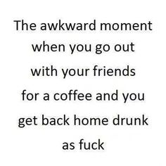 The awkward moment you go out with your friends for a coffee and you get back home drunk as fuck.