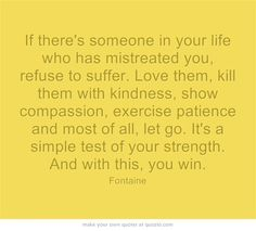 If there's someone in your life who has mistreated you, refuse to suffer. Love them, kill them with kindness, show compassion, exercise patience and most of all, let go. It's a simple test of your strength. And with this, you win.