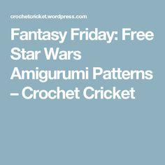 Fantasy Friday: Free Star Wars Amigurumi Patterns – Crochet Cricket