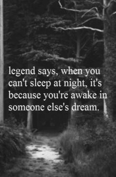 :: legend says, when you can't sleep at night, it's because you're awake in someone else's dream. ::