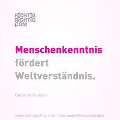 Menschenkenntnis fördert Weltverständnis. (Gerlinde Nyncke) www.richtigrichtig.com