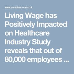 Living Wage has Positively Impacted on Healthcare Industry Study reveals that out of 80,000 employees from 2,000 care providers, nearly 57% of them are reported to have got benefited from it directly with pay rise of 9.2%. More interestingly, 83% of these workers are aged under 25. https://www.caredirectory.co.uk/blog/living-wage-has-positively-impacted-on-healthcare-industry/