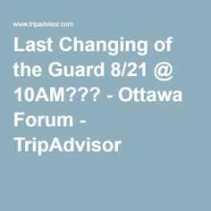 Last Changing of the Guard 8/21 @ 10AM??? - Ottawa Forum - TripAdvisor