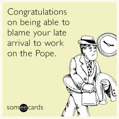 Congratulations on being able to blame your late arrival to work on the Pope.