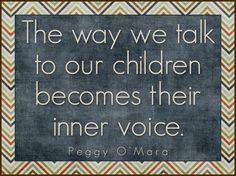"""""""The way we speak to our children becomes their inner voice."""" Peggy O'Mara"""
