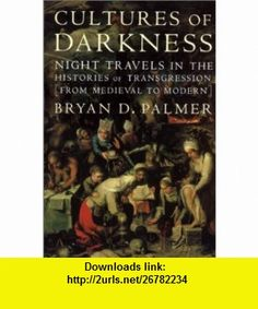 Cultures of Darkness Night Travels in the Histories of Transgression (9781583670279) Bryan D. Palmer , ISBN-10: 1583670270  , ISBN-13: 978-1583670279 ,  , tutorials , pdf , ebook , torrent , downloads , rapidshare , filesonic , hotfile , megaupload , fileserve