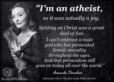 Atheism, Religion, God is Imaginary, Women, Bigotry, Sexism, Misogyny, Jesus. I'm an atheist, so it was actually a joy. Spitting on Christ was a great deal of fun. I can't embrace a male god who has persecuted female sexuality throughout the ages. And that persecution still goes on today all over the world.