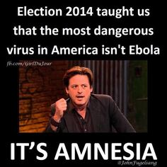 """""""Election 2014 taught us that the most dangerous virus in America isn't Ebola it's AMNESIA..."""" - John Fugelsang"""