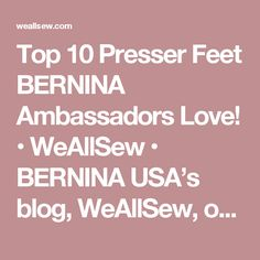 Top 10 Presser Feet BERNINA Ambassadors Love! • WeAllSew • BERNINA USA's blog, WeAllSew, offers fun project ideas, patterns, video tutorials and sewing tips for sewers and crafters of all ages and skill levels.