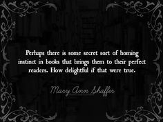 ― Mary Ann Shaffer, The Guernsey Literary and Potato Peel Pie Society