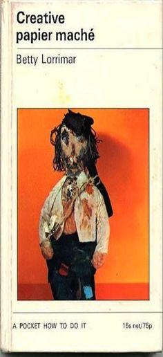 Creative Papier Mache by Betty Lorrimar, 1971 (Hardcover)