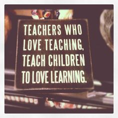 Teachers who love teaching, teach children to love learning.