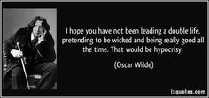 I hope you have not been leading a double life, pretending to be wicked and being really good all the time. That would be hypocrisy. (Oscar Wilde) #quotes #quote #quotations #OscarWilde