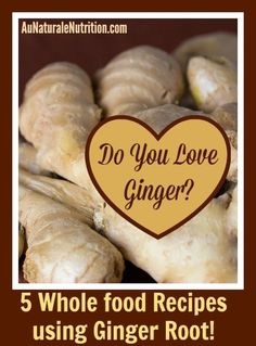 GINGER ROOT:  The amazing health benefits and 5 easy ways to incorporate it into your diet.  By Jenny at www.AuNaturaleNutrition.com