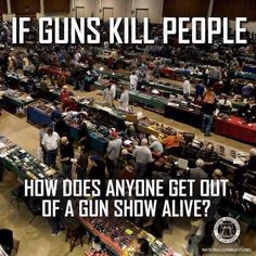 If guns kill people, how does anyone get out of a Gun Show alive. No amount of Gun control will end all gun crimes. Winchester, Gun Quotes, Life Quotes, Pro Gun, Liberal Logic, Liberal Tears, Military Humor, Army Humor, Military Quotes