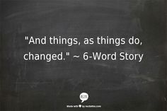 """And things, as things do, changed."" ~   6-Word Story"