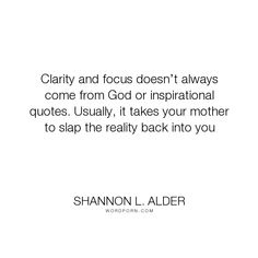"""Shannon L. Alder - """"Clarity and focus doesn�t always come from God or inspirational quotes. Usually,..."""". humor, parents, mothers, clarity"""