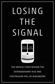Losing the Signal: The Untold Story Behind the Extraordinary Rise and Spectacular Fall of BlackBerry - Jacquie McNish/Sean Silcoff