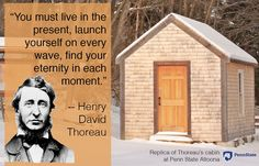 """""""You must live in the present, launch yourself on every wave, find your eternity in each moment."""" Words of wisdom from Henry David Thoreau. A replica of his cabin stands at Penn State Altoona. Henry David Thoreau, Live In The Present, Brighten Your Day, Finding Yourself, Encouragement, Product Launch, Waves, Wisdom, Cabin"""