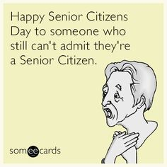 Happy Senior Citizens Day to someone who still can't admit they're a Senior Citizen.