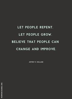 """Quote: """"Let people repent. Let people grow. Believe that people can change and improve."""" —Jeffrey R. Holland #12StepsToChange"""