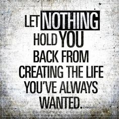 Let nothing hold you back from creating the life you've always wanted. - NOTHING.    Enjoy another original quote from www.gymquotes.co #chaseyourdreams  #nevergiveup