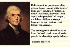 Thomas Jefferson Quote on Banks & Currency http://www.silverbearcafe.com/private/05.13/mustown.html
