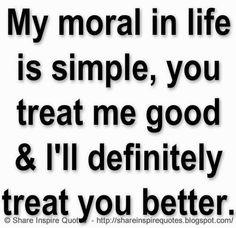 My moral in life is simple, you treat me good & I'll definitely treat you better :) | Share Inspire Quotes - Inspiring Quotes | Love Quotes | Funny Quotes | Quotes about Life
